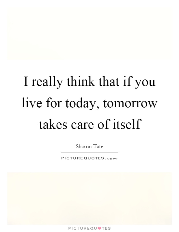I really think that if you live for today, tomorrow takes care of itself Picture Quote #1