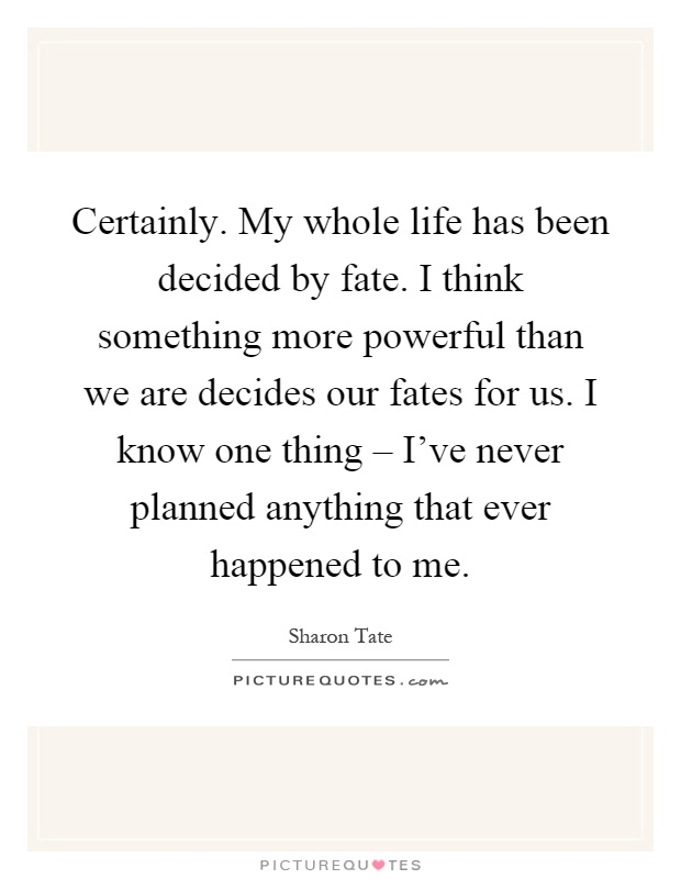 Certainly. My whole life has been decided by fate. I think something more powerful than we are decides our fates for us. I know one thing – I've never planned anything that ever happened to me Picture Quote #1