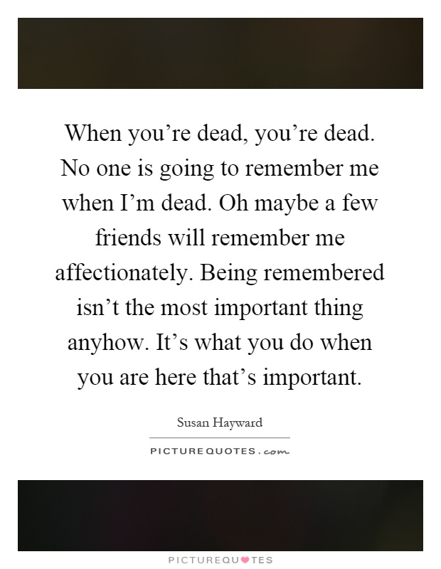 When you're dead, you're dead. No one is going to remember me when I'm dead. Oh maybe a few friends will remember me affectionately. Being remembered isn't the most important thing anyhow. It's what you do when you are here that's important Picture Quote #1