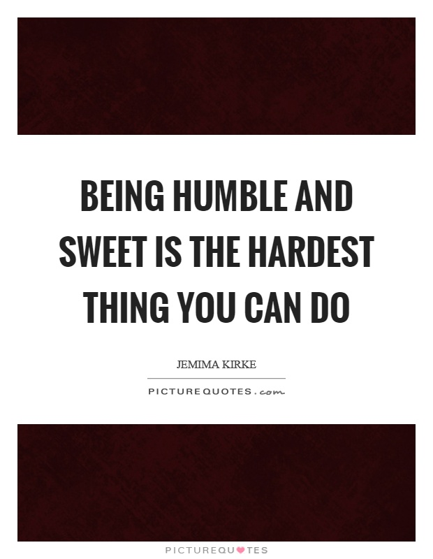 Being humble and sweet is the hardest thing you can do Picture Quote #1