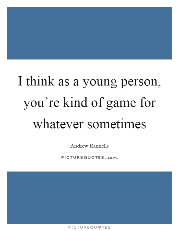 I think as a young person, you're kind of game for whatever sometimes Picture Quote #1