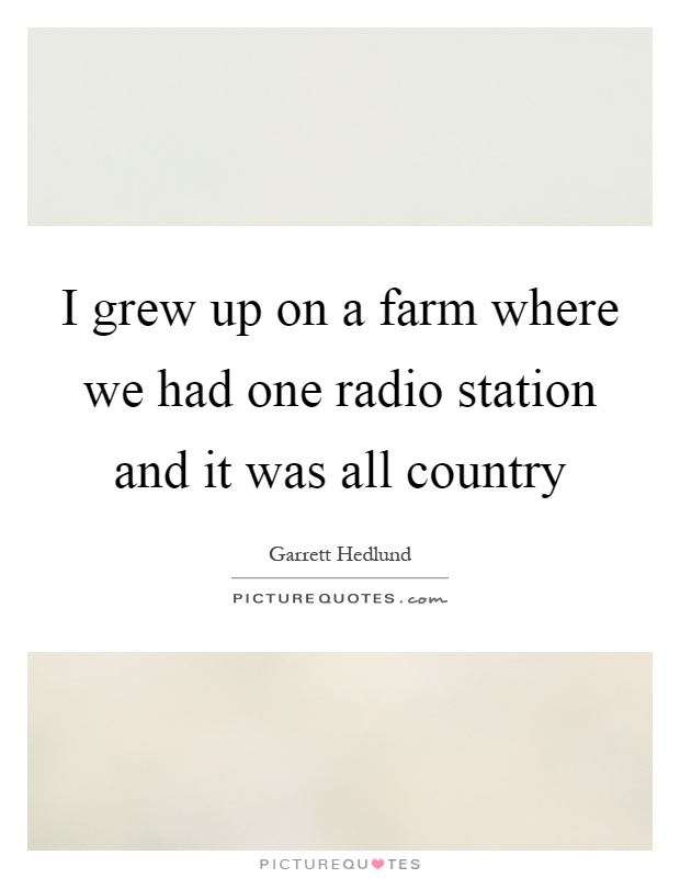 I grew up on a farm where we had one radio station and it was all country Picture Quote #1