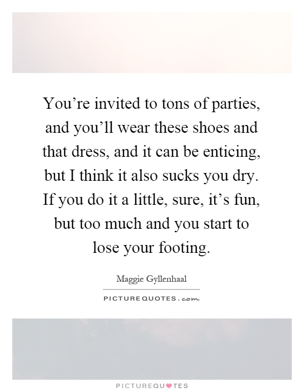 You're invited to tons of parties, and you'll wear these shoes and that dress, and it can be enticing, but I think it also sucks you dry. If you do it a little, sure, it's fun, but too much and you start to lose your footing Picture Quote #1