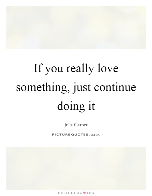 If you really love something, just continue doing it Picture Quote #1