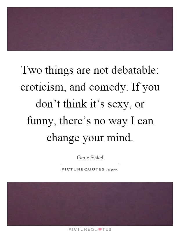 Two things are not debatable: eroticism, and comedy. If you don't think it's sexy, or funny, there's no way I can change your mind Picture Quote #1