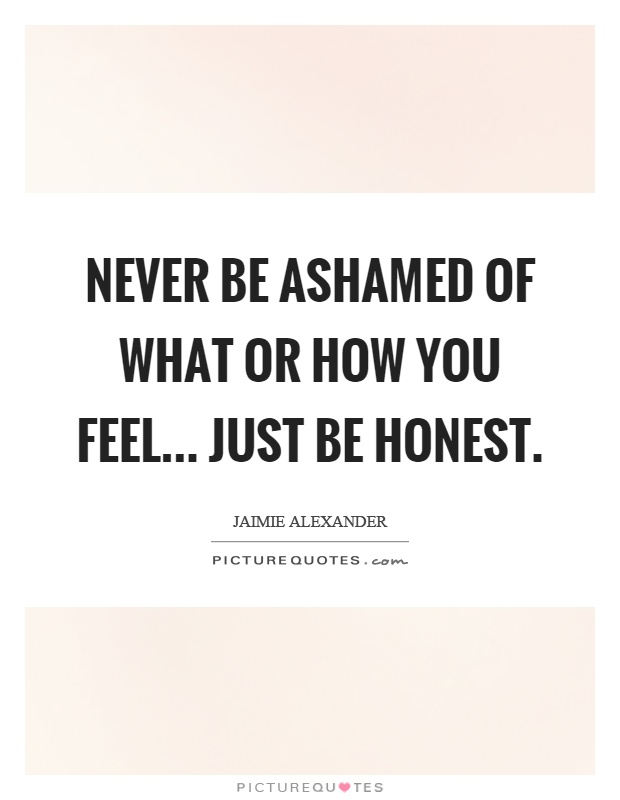 Never be ashamed of what or how you feel... just be honest Picture Quote #1