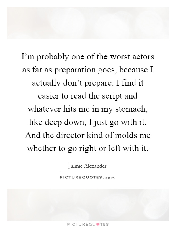 I'm probably one of the worst actors as far as preparation goes, because I actually don't prepare. I find it easier to read the script and whatever hits me in my stomach, like deep down, I just go with it. And the director kind of molds me whether to go right or left with it Picture Quote #1