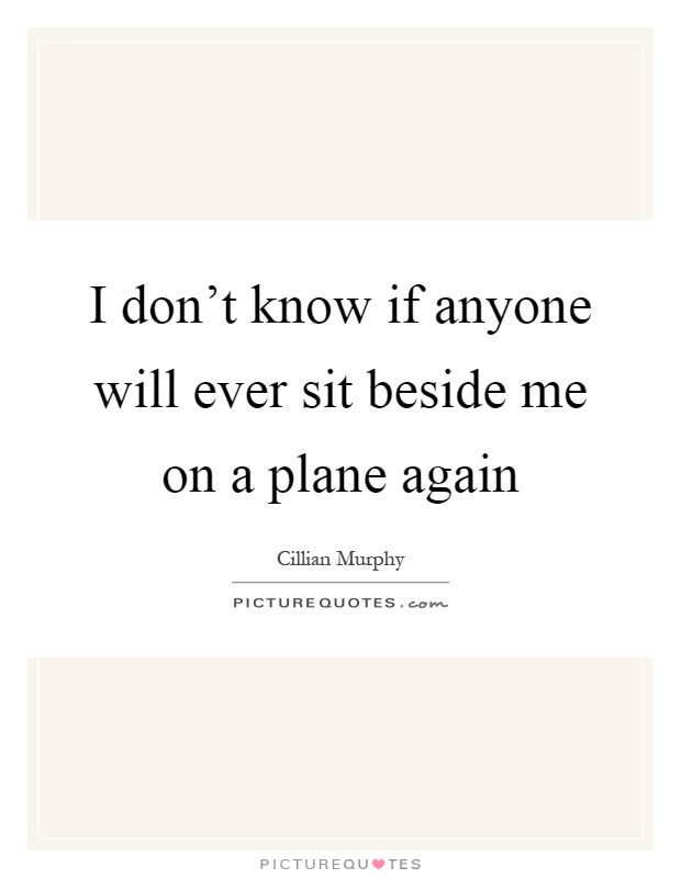 I don't know if anyone will ever sit beside me on a plane again Picture Quote #1