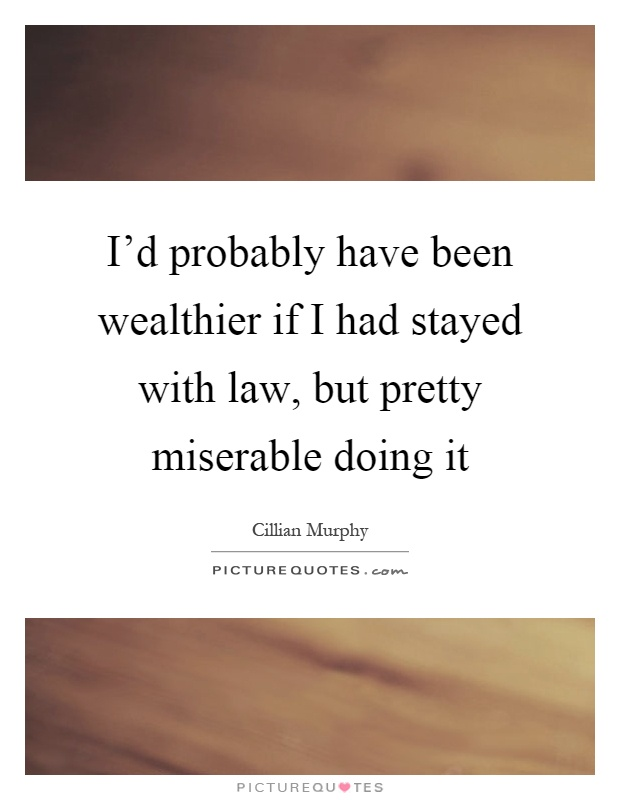 I'd probably have been wealthier if I had stayed with law, but pretty miserable doing it Picture Quote #1