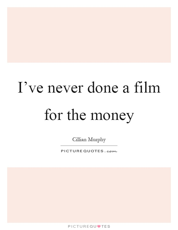 I've never done a film for the money Picture Quote #1