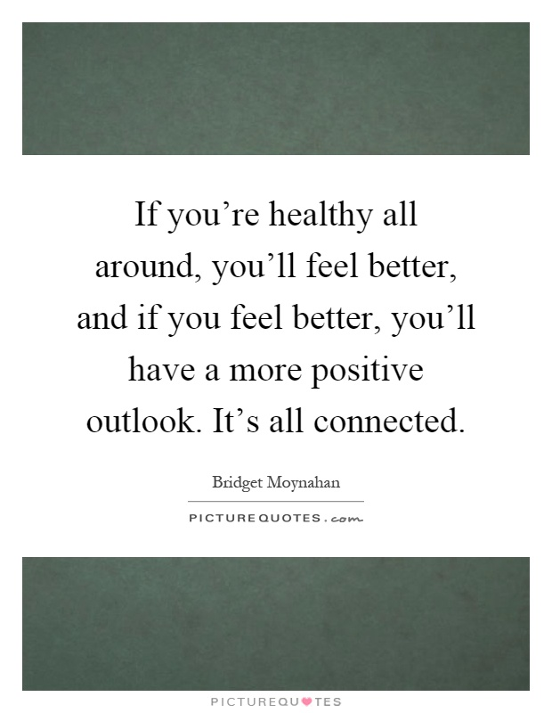 If you're healthy all around, you'll feel better, and if you feel better, you'll have a more positive outlook. It's all connected Picture Quote #1