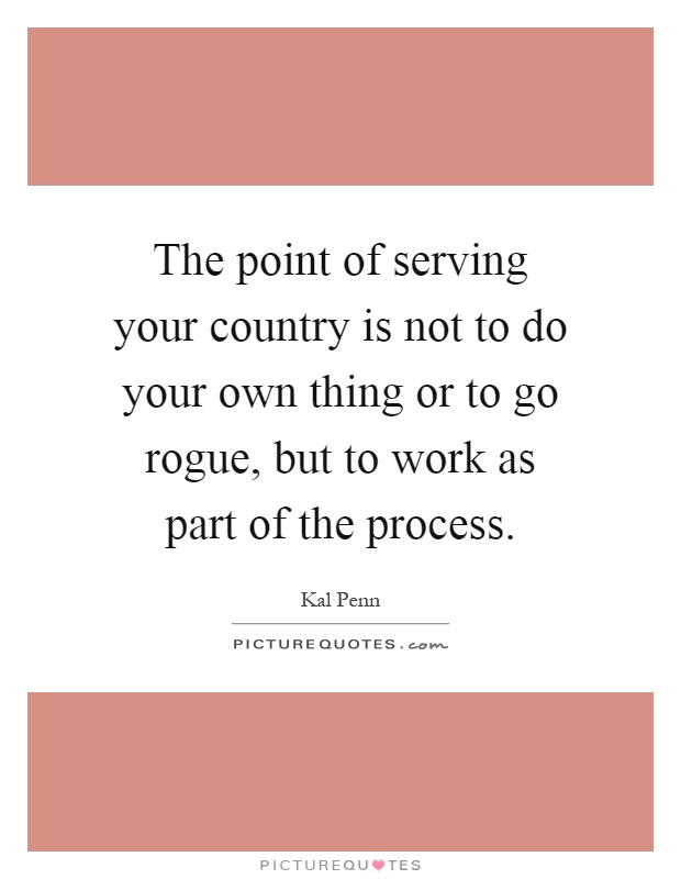 The point of serving your country is not to do your own thing or to go rogue, but to work as part of the process Picture Quote #1