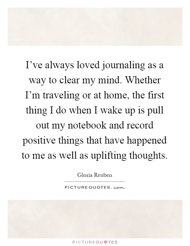 I've always loved journaling as a way to clear my mind. Whether I'm traveling or at home, the first thing I do when I wake up is pull out my notebook and record positive things that have happened to me as well as uplifting thoughts Picture Quote #1