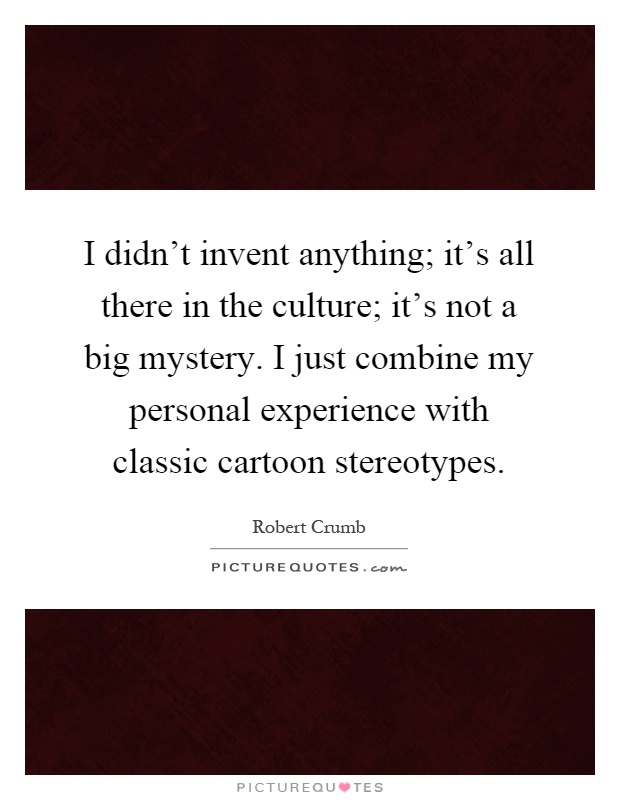 I didn't invent anything; it's all there in the culture; it's not a big mystery. I just combine my personal experience with classic cartoon stereotypes Picture Quote #1