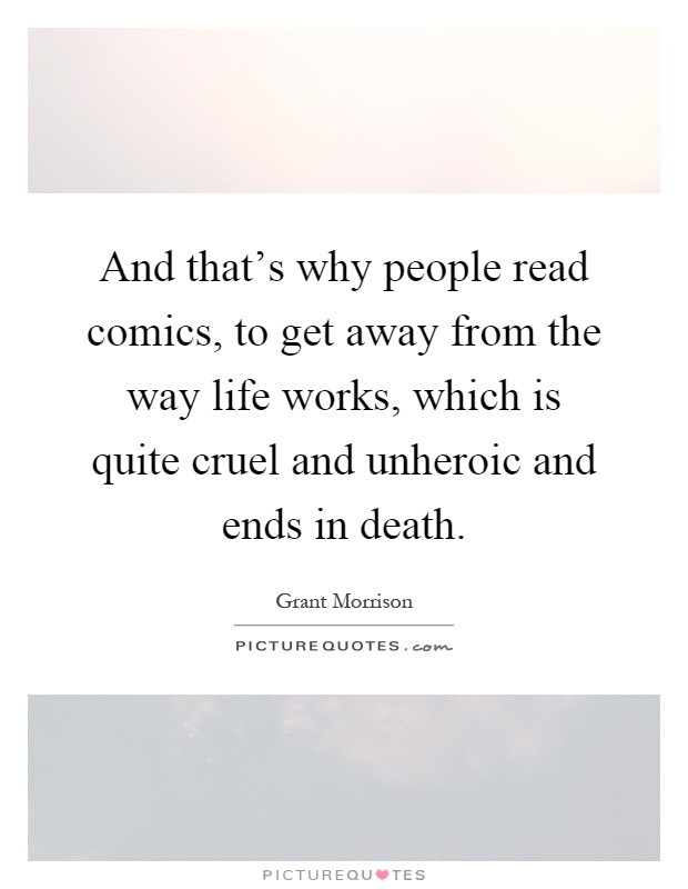 And that's why people read comics, to get away from the way life works, which is quite cruel and unheroic and ends in death Picture Quote #1