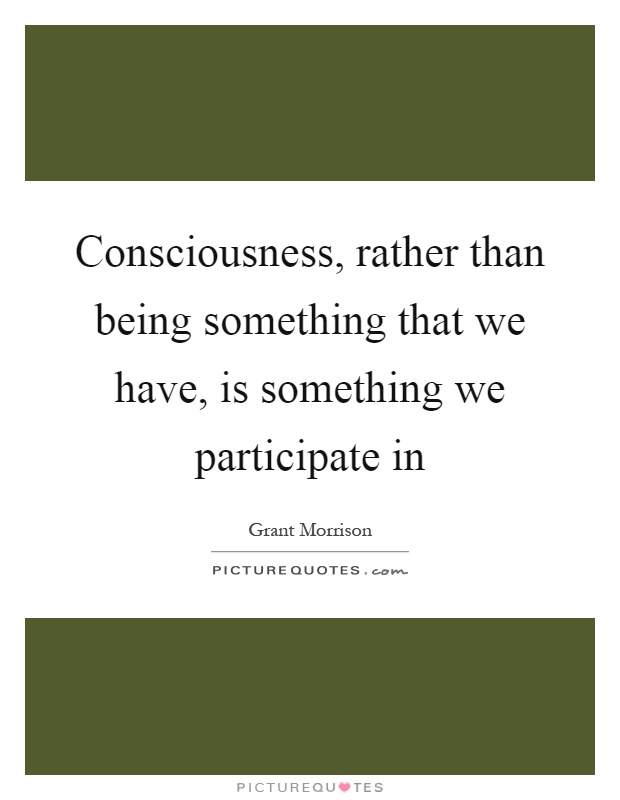Consciousness, rather than being something that we have, is something we participate in Picture Quote #1