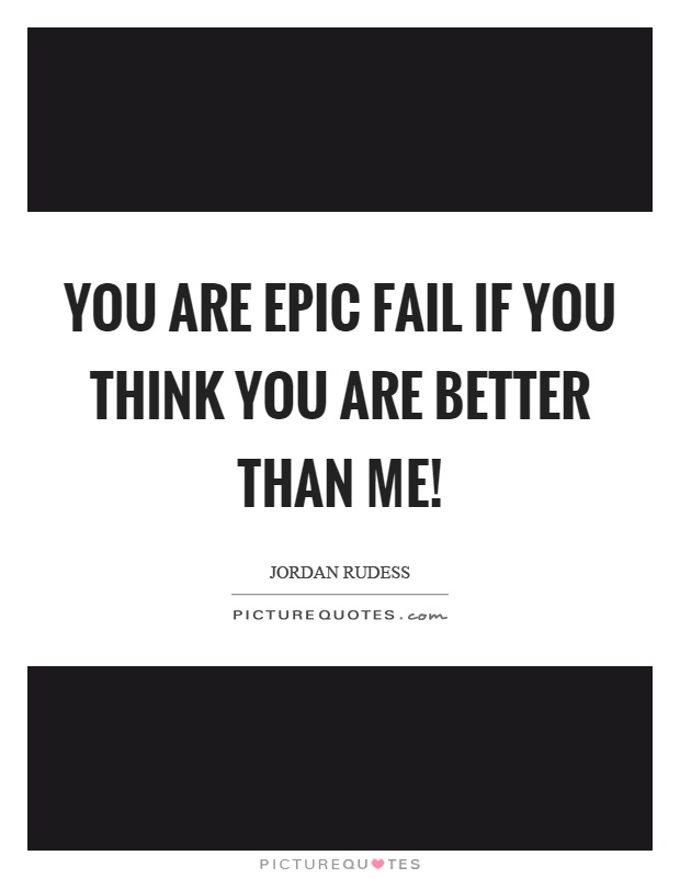 You are epic fail if you think you are better than me! Picture Quote #1