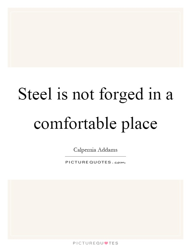 Steel is not forged in a comfortable place Picture Quote #1