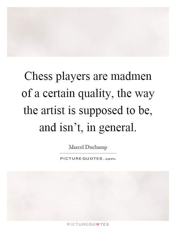 Chess players are madmen of a certain quality, the way the artist is supposed to be, and isn't, in general Picture Quote #1