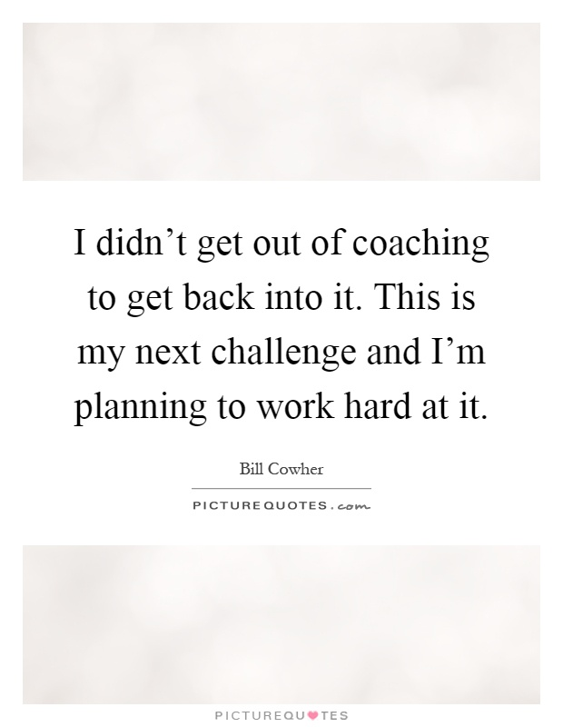 I didn't get out of coaching to get back into it. This is my next challenge and I'm planning to work hard at it Picture Quote #1