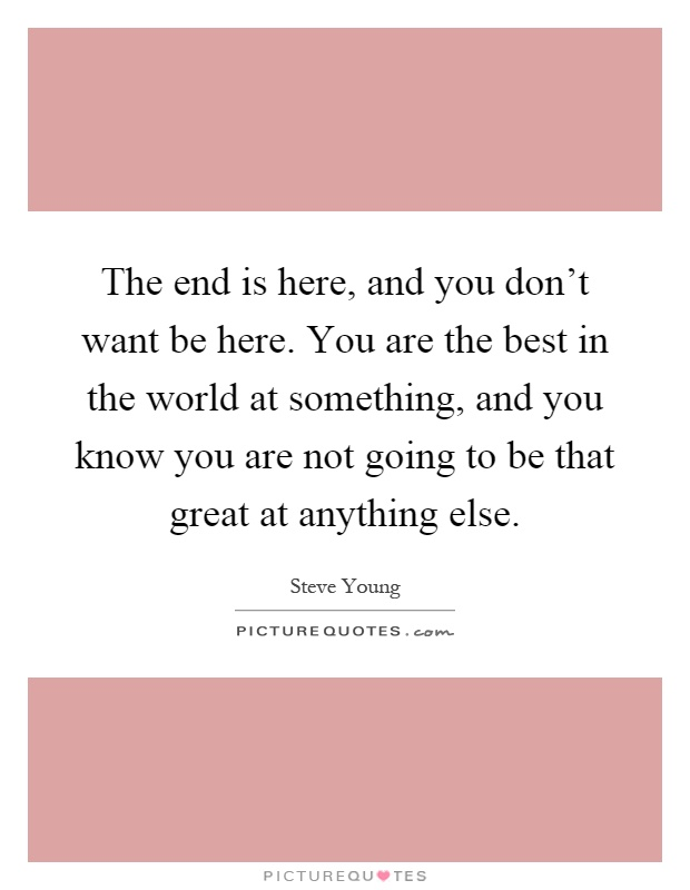 The end is here, and you don't want be here. You are the best in the world at something, and you know you are not going to be that great at anything else Picture Quote #1