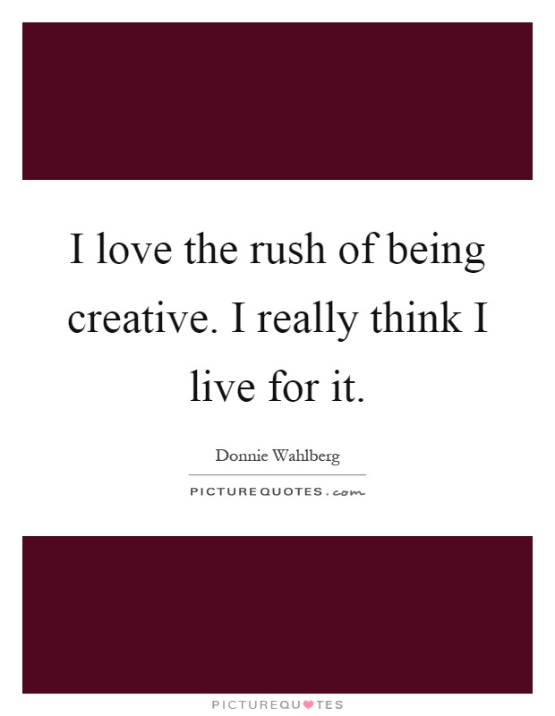 I love the rush of being creative. I really think I live for it Picture Quote #1