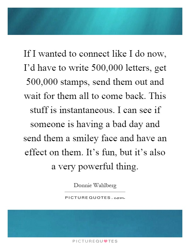 If I wanted to connect like I do now, I'd have to write 500,000 letters, get 500,000 stamps, send them out and wait for them all to come back. This stuff is instantaneous. I can see if someone is having a bad day and send them a smiley face and have an effect on them. It's fun, but it's also a very powerful thing Picture Quote #1