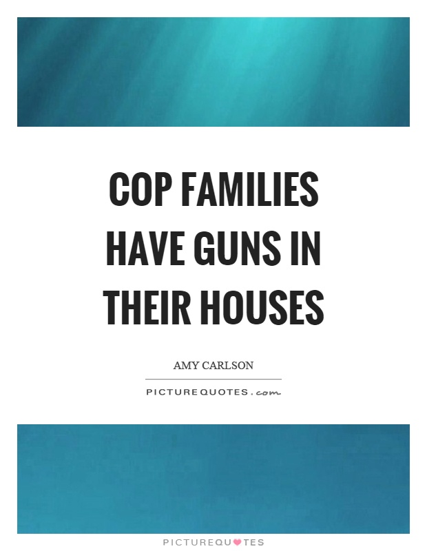 Cop families have guns in their houses Picture Quote #1