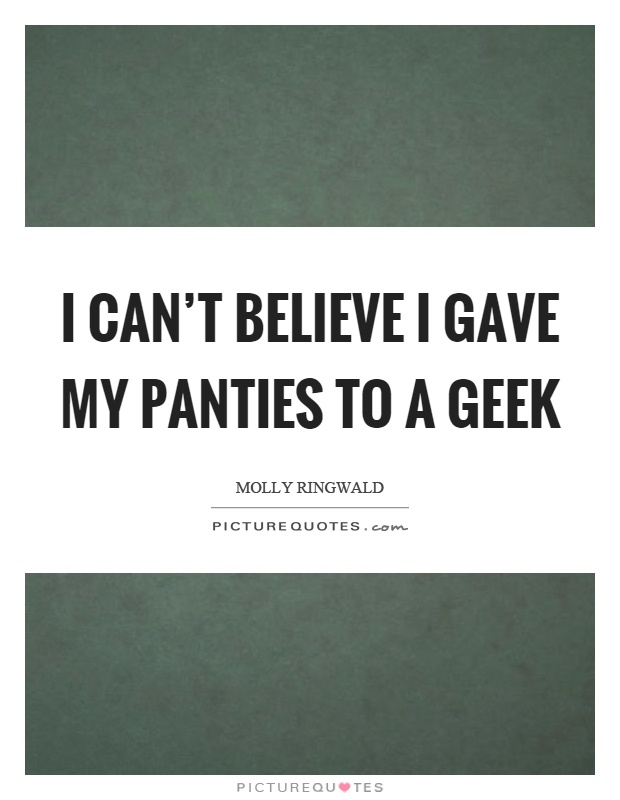 I can't believe I gave my panties to a geek Picture Quote #1
