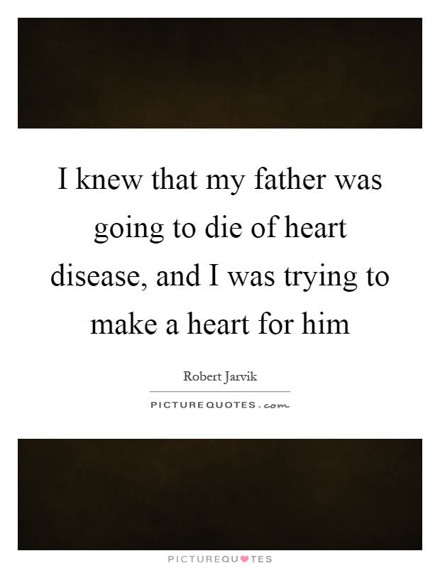 I knew that my father was going to die of heart disease, and I was trying to make a heart for him Picture Quote #1