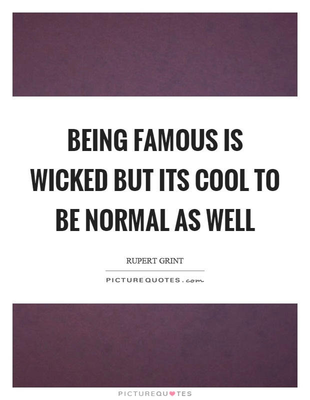 Being famous is wicked but its cool to be normal as well Picture Quote #1