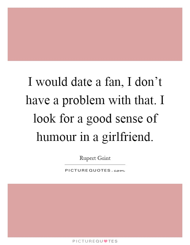 I would date a fan, I don't have a problem with that. I look for a good sense of humour in a girlfriend Picture Quote #1