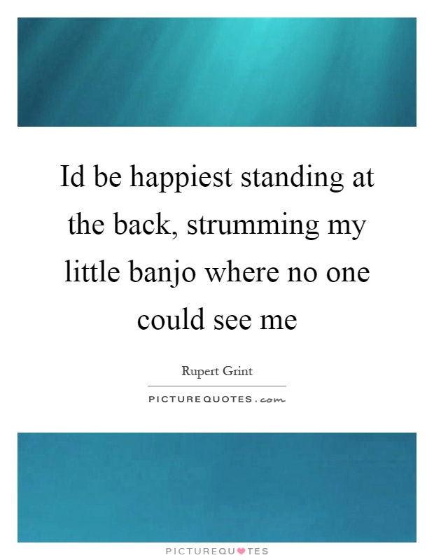 Id be happiest standing at the back, strumming my little banjo where no one could see me Picture Quote #1