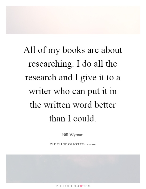 All of my books are about researching. I do all the research and I give it to a writer who can put it in the written word better than I could Picture Quote #1