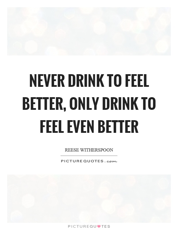Never drink to feel better, only drink to feel even better Picture Quote #1