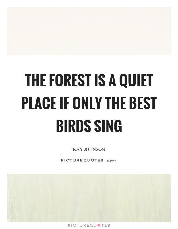 The forest is a quiet place if only the best birds sing Picture Quote #1