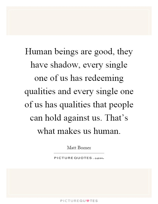 Human beings are good, they have shadow, every single one of us has redeeming qualities and every single one of us has qualities that people can hold against us. That's what makes us human Picture Quote #1