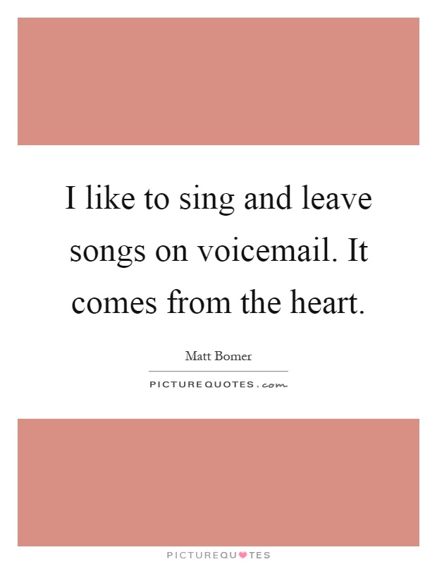I like to sing and leave songs on voicemail. It comes from the heart Picture Quote #1