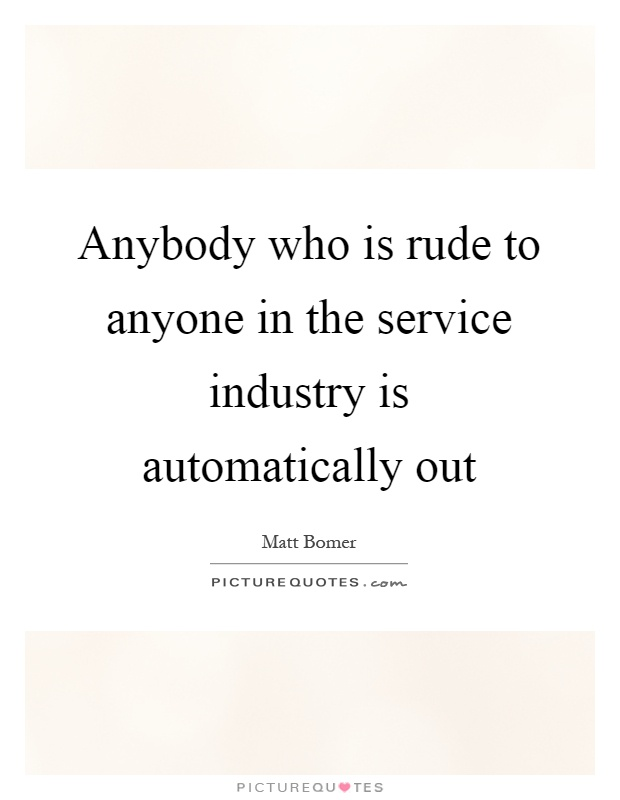 Anybody who is rude to anyone in the service industry is automatically out Picture Quote #1