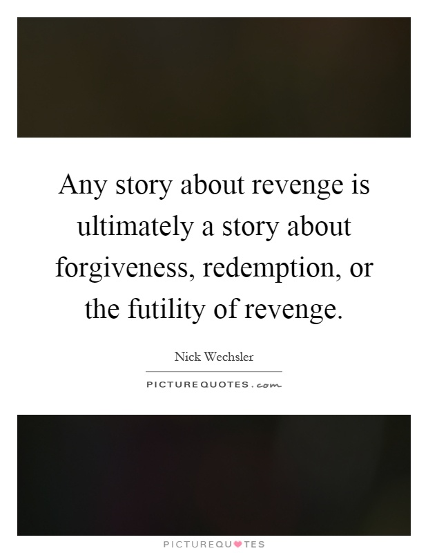 Any story about revenge is ultimately a story about forgiveness, redemption, ...
