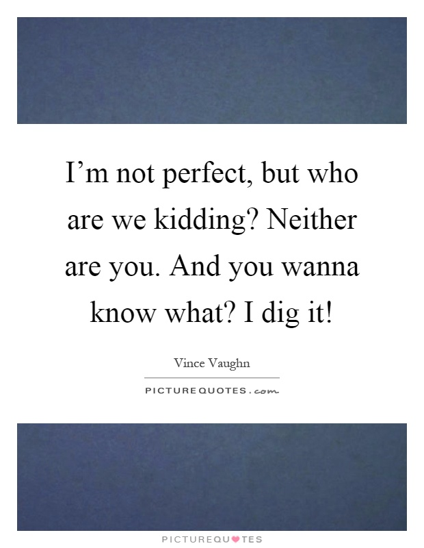 9478189c9 I'm not perfect, but who are we kidding? Neither are you. And you wanna  know what? I dig it!