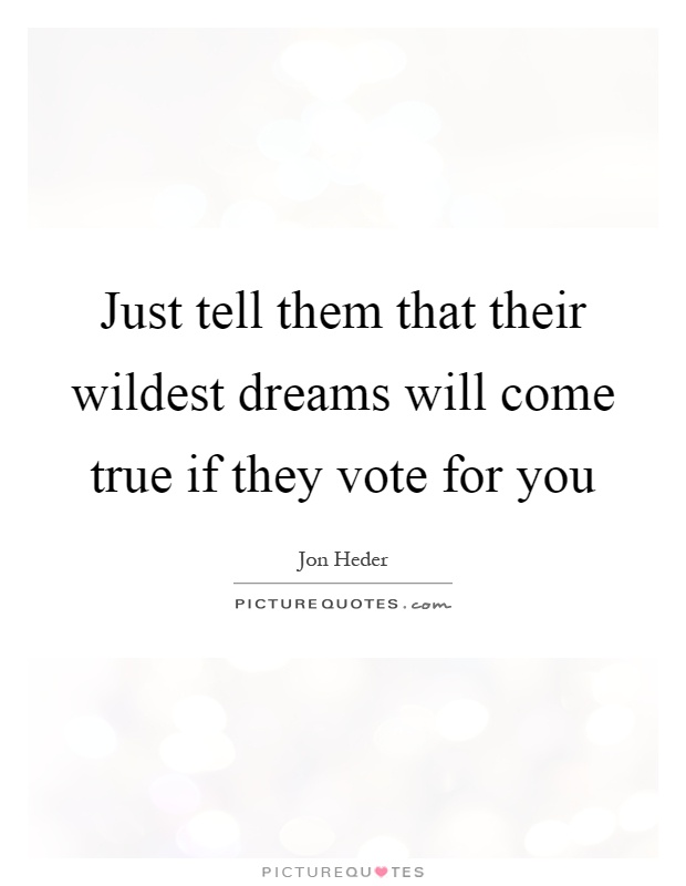 Just tell them that their wildest dreams will come true if they vote for you Picture Quote #1