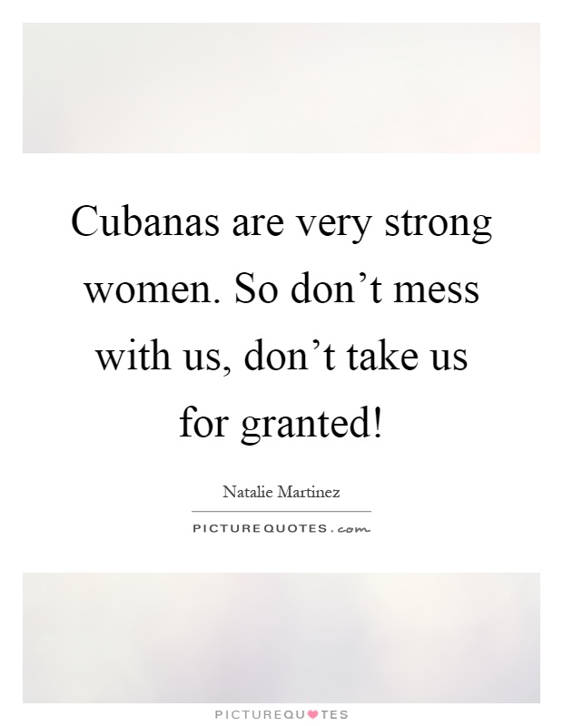 Cubanas are very strong women. So don\'t mess with us, don\'t ...