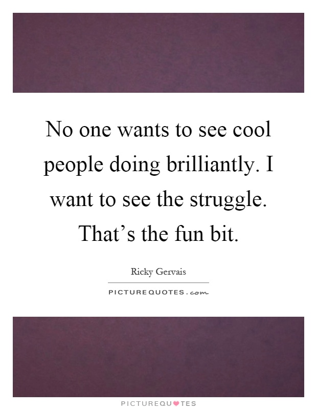 No one wants to see cool people doing brilliantly. I want to see the struggle. That's the fun bit Picture Quote #1