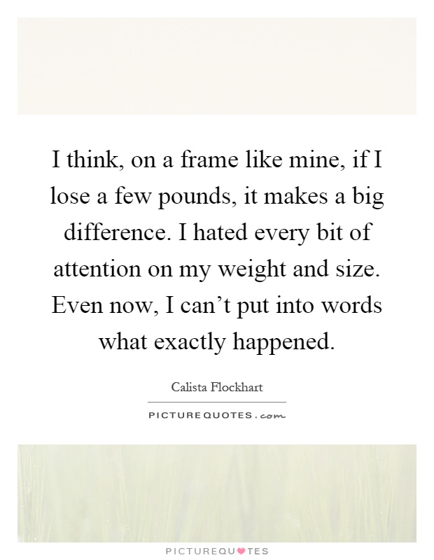 I think, on a frame like mine, if I lose a few pounds, it makes a big difference. I hated every bit of attention on my weight and size. Even now, I can't put into words what exactly happened Picture Quote #1