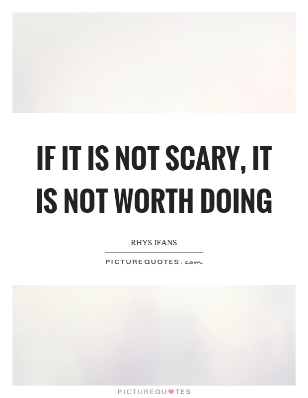 If it is not scary, it is not worth doing Picture Quote #1