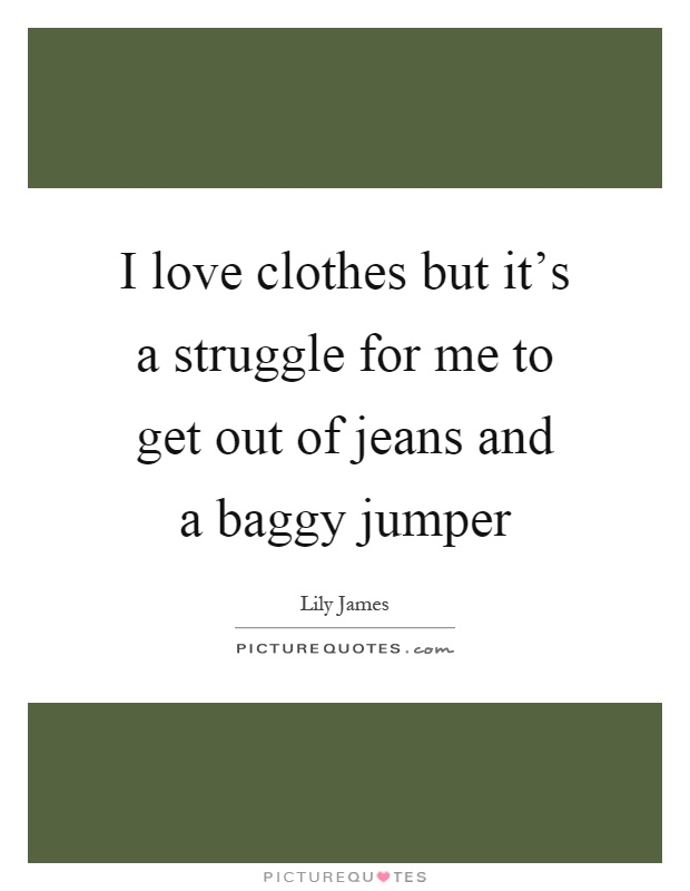 I love clothes but it's a struggle for me to get out of jeans and a baggy jumper Picture Quote #1