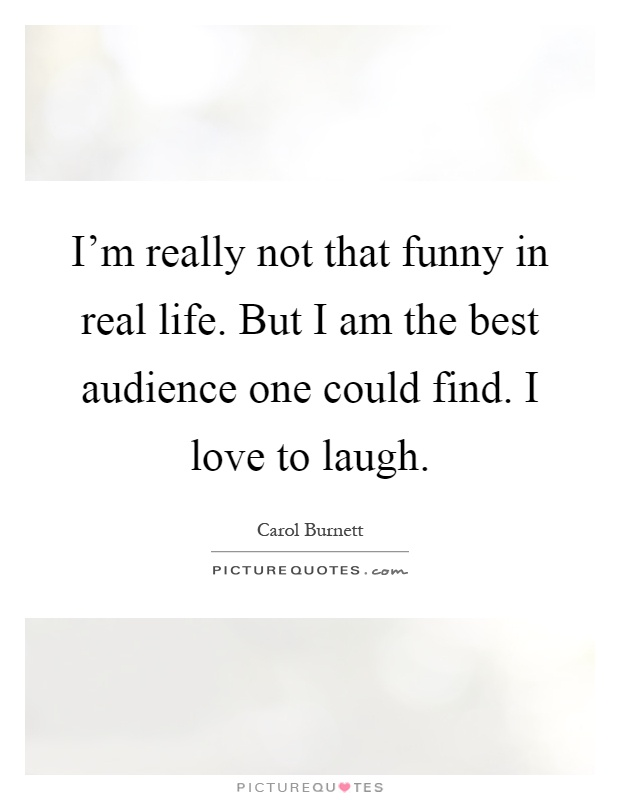 I'm really not that funny in real life. But I am the best audience one could find. I love to laugh Picture Quote #1