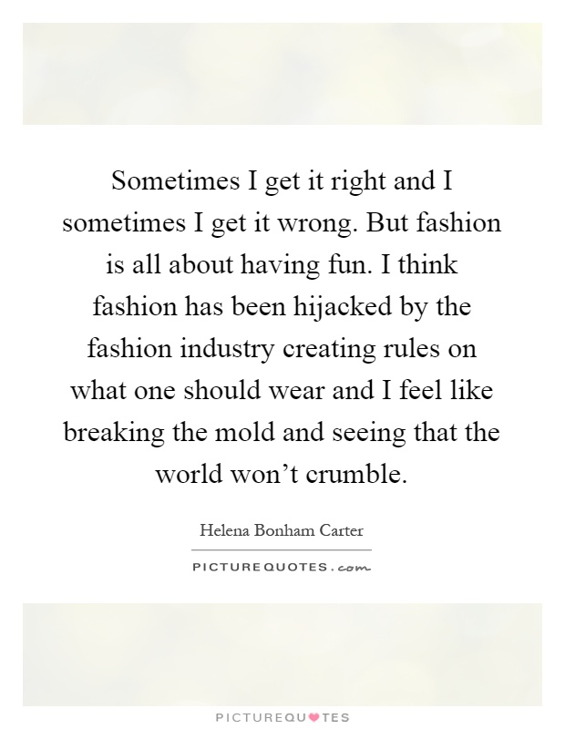 Sometimes I get it right and I sometimes I get it wrong. But fashion is all about having fun. I think fashion has been hijacked by the fashion industry creating rules on what one should wear and I feel like breaking the mold and seeing that the world won't crumble Picture Quote #1