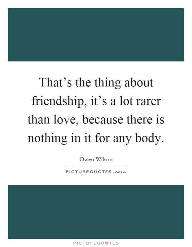 That's the thing about friendship, it's a lot rarer than love, because there is nothing in it for any body Picture Quote #1